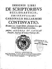 Insignis libri de scriptoribus ecclesiasticis eminentissimi cardinalis Bellarmini continuatio, ab anno 1500, in quo desinit, ad annum 1600... auctore Andrea Du Saussay...