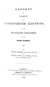 Reports of Cases of Controverted Elections [before Committees of the House of Commons], in the Fourteenth Parliament of the United Kingdom. By Arthur Barron ... and Alfred Austin