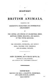 History of British Animals: Exhibiting the Descriptive Characters and Systematical Arrangement of the Genera and Species ... Including Tne Indigenous, Extirpated, and Extinct Kinds, Together with Periodical and Occasional Visitors