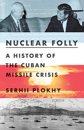 Nuclear Folly  A History of the Cuban Missile Crisis PDF