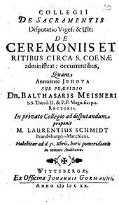 Collegii De Sacramentis Disputatio ...: De Ceremoniis Et Ritibus Circa S. Coenae administrat. occurentibus. Viges. & Ult