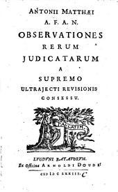 Antonii Matthaei A.F.A.N. Observationes Rerum Judicatarum A Supremo Ultrajecti Revisionis Consessu