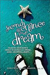 Second Chance at Your Dream: :Engaging Your Body's Energy Resources for Optimal Aging, Creativity, and Health