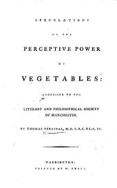 Speculations on the Perceptive Power of Vegetables: addressed to the Literary and Philosophical Society of Manchester