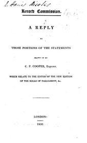 Record-Commission. A reply to those portions of the statements drawn up by C. P. Cooper, Esquire [or rather by Sir N. H. Nicolas] which relate to the editor of the new edition of the Rolls of Parliament, &c