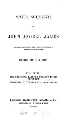 The works of John Angell James  ed  by his son  T S  James   PDF