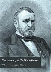 From Tannery to the White House: Story of the Life of Ulysses S. Grant, His Boyhood, Youth, Manhood, Public and Private Life and Services