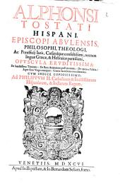 Alphonsi Tostati Hispani, Episcopi Abvlensis ... Opvscula Ervditissima ...: Cvm Indice Copiosissimo