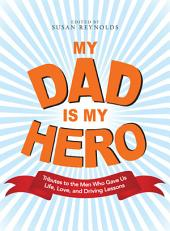 My Dad Is My Hero: Tributes to the Men Who Gave Us Life, Love, and Driving Lessons