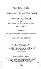 A Treatise on the Origin, Qualities, and Cultivation of Moss-earth, with Directions for Converting it Into Manure