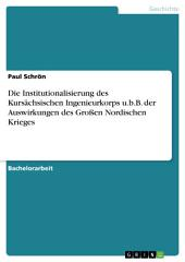 Die Institutionalisierung des Kursächsischen Ingenieurkorps u.b.B. der Auswirkungen des Großen Nordischen Krieges