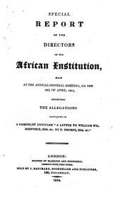 "Special Report of the Directors of the African Institution: Made at the Annual General Meeting, on the 12th of April, 1815, Respecting the Allegations Contained in a Pamphlet Entitled ""A Letter to William Wilberforce, Esq. &c. By R. Thorpe, Esq. &c."", Volume 1"