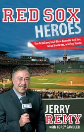 Red Sox Heroes: The RemDawg's All-Time Favorite Red Sox, Great Moments, and Top Teams