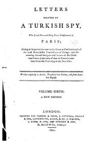 Letters written by a Turkish spy, who lived five-and-forty years undiscovered at Paris: giving an impartial account to the Divan at Constantinople of the most remarkable transactions of Europe, and discovering several intrigues and secrets of the Christian courts (especially of that of France) from the year 1637 to the year 1682. Written originally in Arabick. Translated into Italian, and from thence into English ...