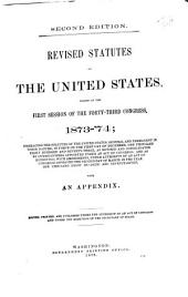 Revised Statutes of the United States, Passed at the First Session of the Forty-third Congress, 1873-'74: Embracing the Statutes of the United States, General and Permanent in Their Nature, in Force on the First Day of December, One Thousand Eight Hundred and Seventy-three, as Revised and Consolidated by Commissioners Appointed Under an Act of Congress : and as Reprinted, with Amendments, Under Authority of an Act of Congress Approved the Second Day of March, in the Year One Thousand Eight Hundred and Seventy-seven : with an Appendix