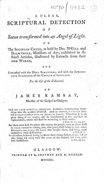 A Clear  Scriptural Detection of Satan Transformed Into an Angel of Light  Or the Socinian Creed  as Held by Drs  McGill and Dalrymple     Exhibited in Distinct Articles  Illustrated by Extracts from Their Own Works  and Contrasted with the Holy Scriptures  and with the Subordinate Standards of the Church of Scotland     By James Ramsay    PDF