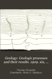 Geology: Geologic processes and their results. 1909. xix, 684 p. incl. tables. XXIV (i.e. 13) pl. (incl. maps, charts, 1 fold.)