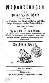 Abhandlungen einer Privatgesellschaft in Böhmen, zur Aufnahme der Mathematik, der vaterländischen Geschichte, und der Naturgeschichte: Sechster Band, Band 6