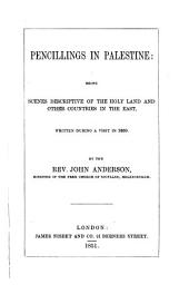 Pencillings in Palestine: Being Scenes Descriptive of the Holy Land and Other Coutries in the East, Written During a Visit in 1850