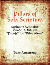 """Pillars of Sola Scriptura: Replies to Whitaker, Goode, & Biblical """"Proofs"""" for """"Bible Alone"""""""