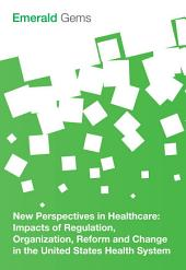 New Perspectives in Healthcare: Impacts of Regulation, Organization, Reform and Change in the United States Health System