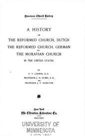The American Church History Series: History of the Reformed Church, Dutch, by E.E. Corwin. History of the Reformed Church, German, by J.H. Dubbs. A history of the Unitas fratrum, or Moravian Church, by J.T. Hamilton