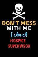 Don t Mess With Me I Am A HOSPICE SUPERVISOR   Funny HOSPICE SUPERVISOR Notebook And Journal Gift Ideas