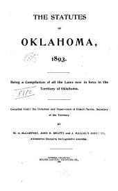 The Statutes of Oklahoma, 1893: Being a Compilation of All the Laws Now in Force in the Territory of Oklahoma