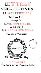 Lettres chrétiennes et spirituelles sur divers sujets qui regardent la vie interieure, ou l'esprit du vrai christianisme: Volume1