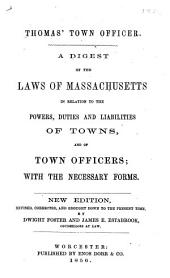 Thomas' Town Officer: A Digest of the Laws of Massachusetts in Relation to the Powers, Duties and Liabilities of Towns, and of Town Officers : with the Necessary Forms