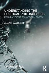 Understanding the Political Philosophers: From Ancient to Modern Times, Edition 2