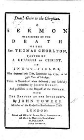 Death gain to the Christian. A sermon [on Acts ii. 28] occasioned by the death of the Rev. T. Chorlton ... December 19, 1774, taken in shorthand ... and ... transcribed by I. Gurney ... with the oration at the interment