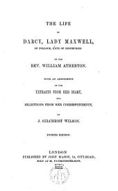 The life of Darcy, lady Maxwell of pollock, late of Edinburgh by the Rev. ---, with an abridgment of the extracts from her diary and selections from her correspondence by J.Gilchrist Wilson