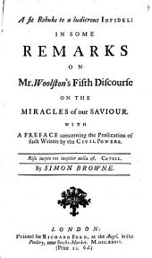 A Fit Rebuke to a Ludicrous Infidel: In Some Remarks on Mr. Woolston's Fifth Discourse on the Miracles of Our Saviour. With a Preface Concerning the Prosecution of Such Writers by the Civil Powers. By Simon Browne, Volume 4