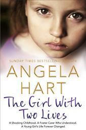 The Girl With Two Lives: A Shocking Childhood. A Foster Carer Who Understood. A Young Girl's Life Forever Changed