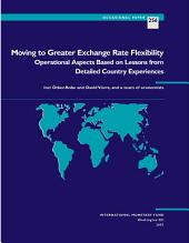 Moving to Greater Exchange Rate Flexibility: Operational Aspects Based on Lessons from Detailed Country Experiences