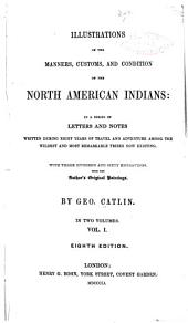 Illustrations of the manners, costoms and condition of the North American Indians: in a series of letters and notes written during eight years of travel and adventure amoung the wildest and most remarkable tribes now existing. With three hundred and sixty engravings from the author's original paintings. By Geo. Catlin ...