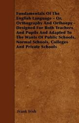 Fundamentals of the English Language   Or  Orthography and Orthoepy   Designed for Both Teachers and Pupils and Adapted to the Wants of Public Schools PDF