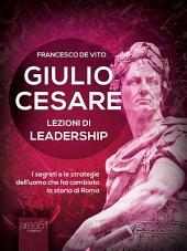 Giulio Cesare. Lezioni di leadership: I segreti e le strategie dell'uomo che ha cambiato la storia di Roma