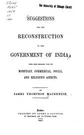 Suggestions for the Reconstruction of the Government of India: With Some Remarks Upon Its Monetary, Commercial, Social, and Religious Aspects ...