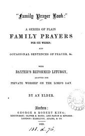 'Family prayer book': plain family prayers for six weeks, with Baxter's Reformed liturgy, adapted by an elder