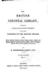 The British Colonial Library: Comprising a Popular and Authentic Description of All the Colonies of the British Empire, Their History - Physical Geography - Geology - Climate - Animal, Vegetable, and Mineral Kingdoms - Government - Finance - Military Defence - Commerce - Shipping -monetary System - Religion - Population, White and Coloured - Education and the Press - Emigration, Social State, &c, Volume 5
