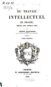 Du travail intellectuel en France, depuis 1815 jusqu'à 1837: Volume1