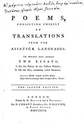 Poems, Consisting Chiefly of Translations from the Asiatick Languages: To which are Added Two Essays: I. On the Poetry of the Eastern Nations, II. On the Arts, Commonly Called Imitative