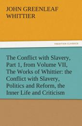 The Conflict with Slavery, Part 1, from Volume VII, The Works of Whittier: the Conflict with Slavery, Politics and Reform, the Inner Life and Criticism