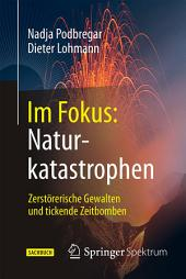 Im Fokus: Naturkatastrophen: Zerstörerische Gewalten und tickende Zeitbomben