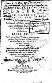 Felicis Plateri ... Observationum, in hominis affectibus plerisque, corpori et animo, functionum laesione, dolore, aliave molestia et vitio incommodantibus, libri tres