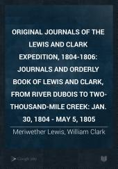 Original journals of the Lewis and Clark Expedition, 1804-1806: Journals and Orderly Book of Lewis and Clark, from River Dubois to Two-Thousand-Mile Creek: Jan. 30, 1804 - May 5, 1805