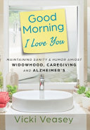 Good Morning I Love You: Maintaining Sanity & Humor Amidst Widowhood, Caregiving and Alzheimer's