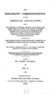 The Diplomatic Correspondence of the American Revolution: Being the Letters of Benjamin Franklin, Silas Deane, John Adams, John Jay, Arthur Lee, William Lee, Ralph Izard, Francis Dana, William Carmichael, Henry Laurens, John Laurens, M. de Lafayette, M. Dumas, and Others, Concerning the Foreign Relations of the United States During the Whole Revolution : Together with the Letters in Reply from the Secret Committee of Congress, and the Secretary of Foreign Affairs : Also, the Entire Correspondence of the French Ministers, Gerard and Luzerne, with Congress : Published Under the Direction of the President of the United States, from the Original Manuscripts in the Department of State, Conformably to a Resolution of Congress, of March 27th, 1818, Volume 10